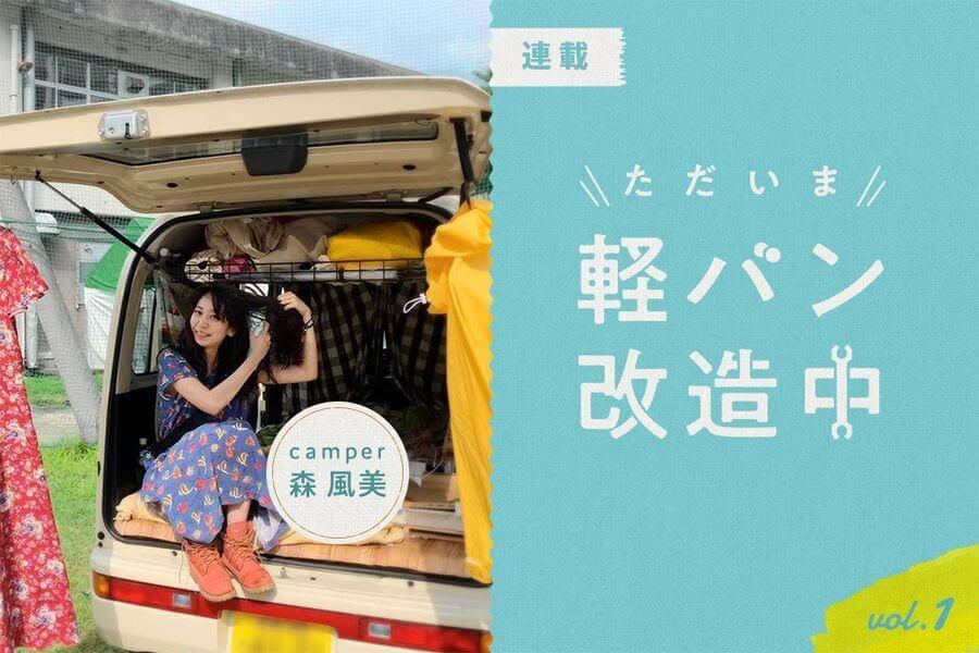 森 風美のただいま軽バン改造中 vol.1|くるくら