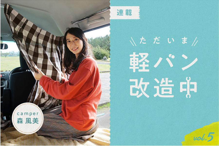 森 風美のただいま軽バン改造中 vol.5|くるくら